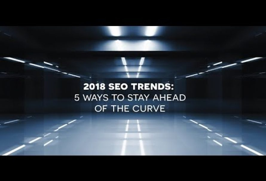 2018 SEO Trends: 5 Ways To Stay Ahead of the Curve
